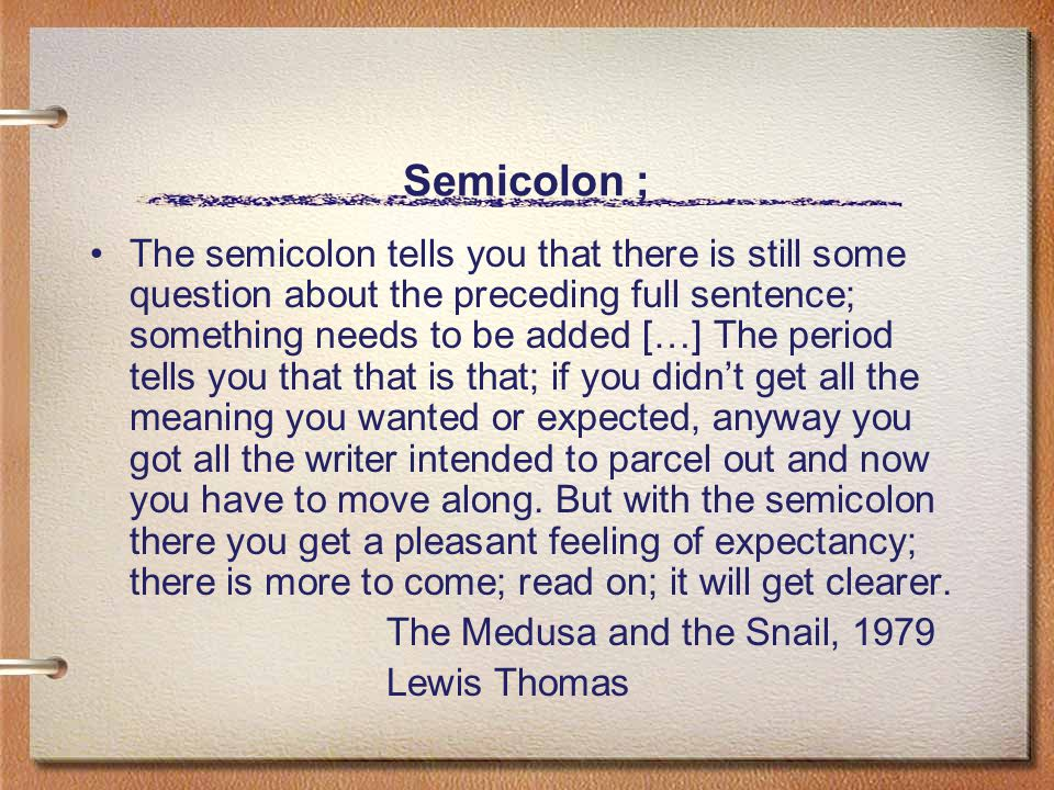 Semicolon ; The semicolon tells you that there is still some question about the preceding full sentence; something needs to be added […] The period tells you that that is that; if you didn't get all the meaning you wanted or expected, anyway you got all the writer intended to parcel out and now you have to move along.