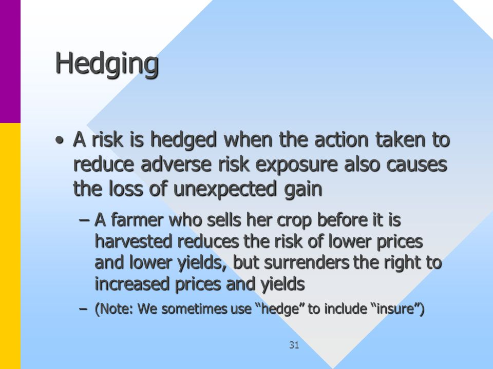 31 Hedging A risk is hedged when the action taken to reduce adverse risk exposure also causes the loss of unexpected gainA risk is hedged when the action taken to reduce adverse risk exposure also causes the loss of unexpected gain –A farmer who sells her crop before it is harvested reduces the risk of lower prices and lower yields, but surrenders the right to increased prices and yields –(Note: We sometimes use hedge to include insure )