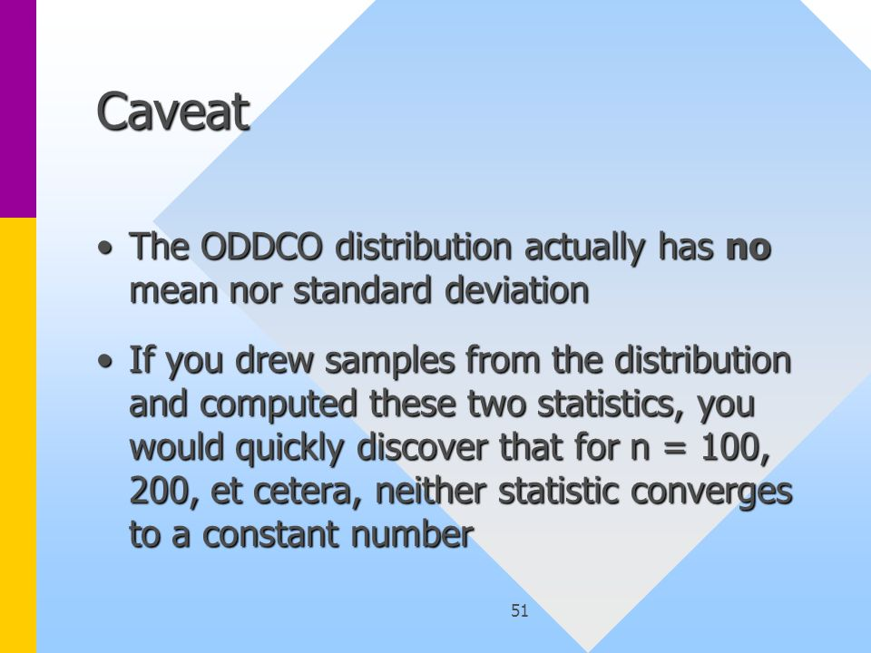 51 Caveat The ODDCO distribution actually has no mean nor standard deviationThe ODDCO distribution actually has no mean nor standard deviation If you drew samples from the distribution and computed these two statistics, you would quickly discover that for n = 100, 200, et cetera, neither statistic converges to a constant numberIf you drew samples from the distribution and computed these two statistics, you would quickly discover that for n = 100, 200, et cetera, neither statistic converges to a constant number