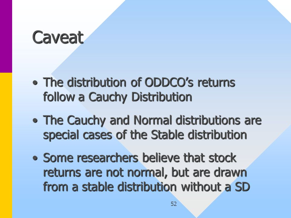 52 Caveat The distribution of ODDCO's returns follow a Cauchy DistributionThe distribution of ODDCO's returns follow a Cauchy Distribution The Cauchy and Normal distributions are special cases of the Stable distributionThe Cauchy and Normal distributions are special cases of the Stable distribution Some researchers believe that stock returns are not normal, but are drawn from a stable distribution without a SDSome researchers believe that stock returns are not normal, but are drawn from a stable distribution without a SD