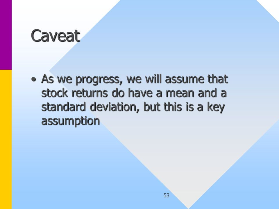 53 Caveat As we progress, we will assume that stock returns do have a mean and a standard deviation, but this is a key assumptionAs we progress, we will assume that stock returns do have a mean and a standard deviation, but this is a key assumption
