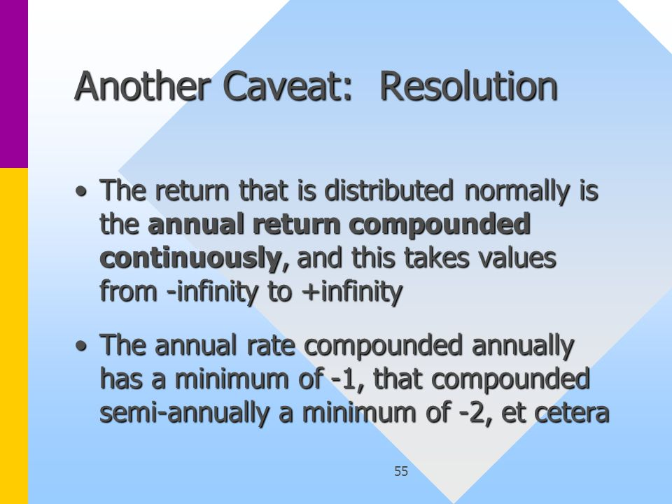 55 Another Caveat: Resolution The return that is distributed normally is the annual return compounded continuously, and this takes values from -infinity to +infinityThe return that is distributed normally is the annual return compounded continuously, and this takes values from -infinity to +infinity The annual rate compounded annually has a minimum of -1, that compounded semi-annually a minimum of -2, et ceteraThe annual rate compounded annually has a minimum of -1, that compounded semi-annually a minimum of -2, et cetera