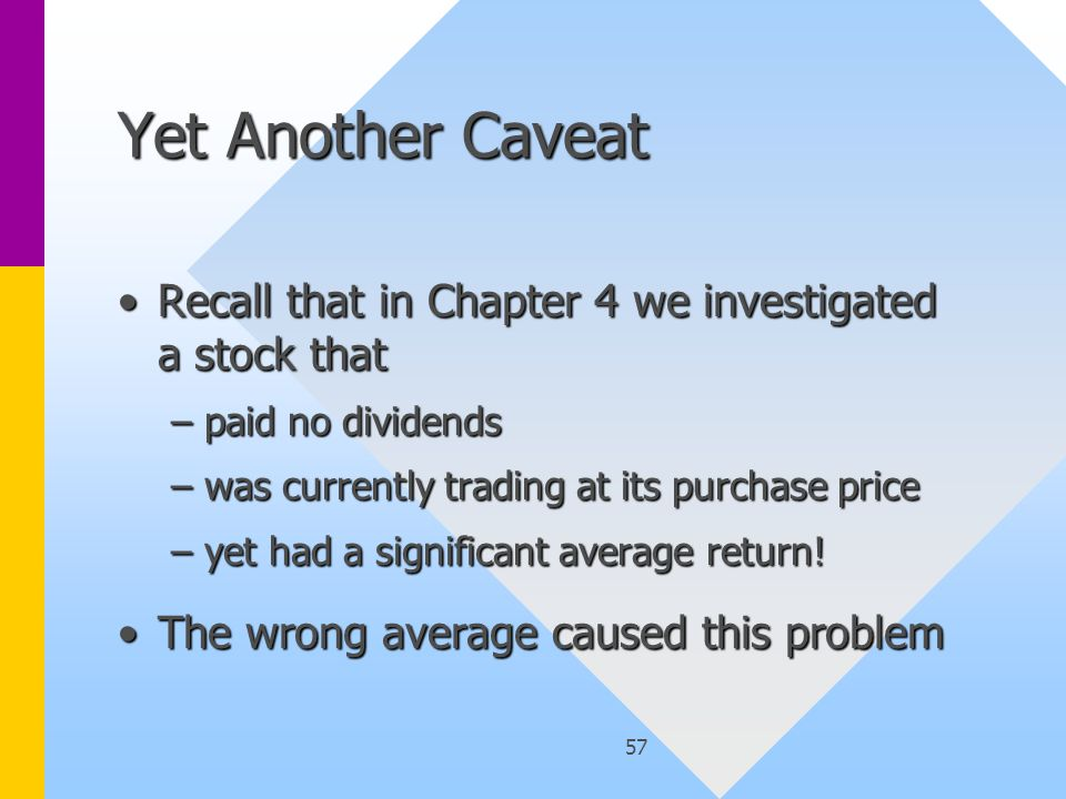 57 Yet Another Caveat Recall that in Chapter 4 we investigated a stock thatRecall that in Chapter 4 we investigated a stock that –paid no dividends –was currently trading at its purchase price –yet had a significant average return.