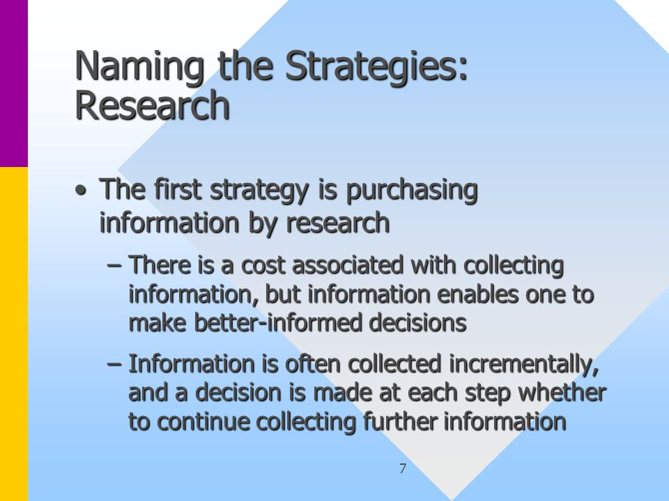 7 Naming the Strategies: Research The first strategy is purchasing information by researchThe first strategy is purchasing information by research –There is a cost associated with collecting information, but information enables one to make better-informed decisions –Information is often collected incrementally, and a decision is made at each step whether to continue collecting further information