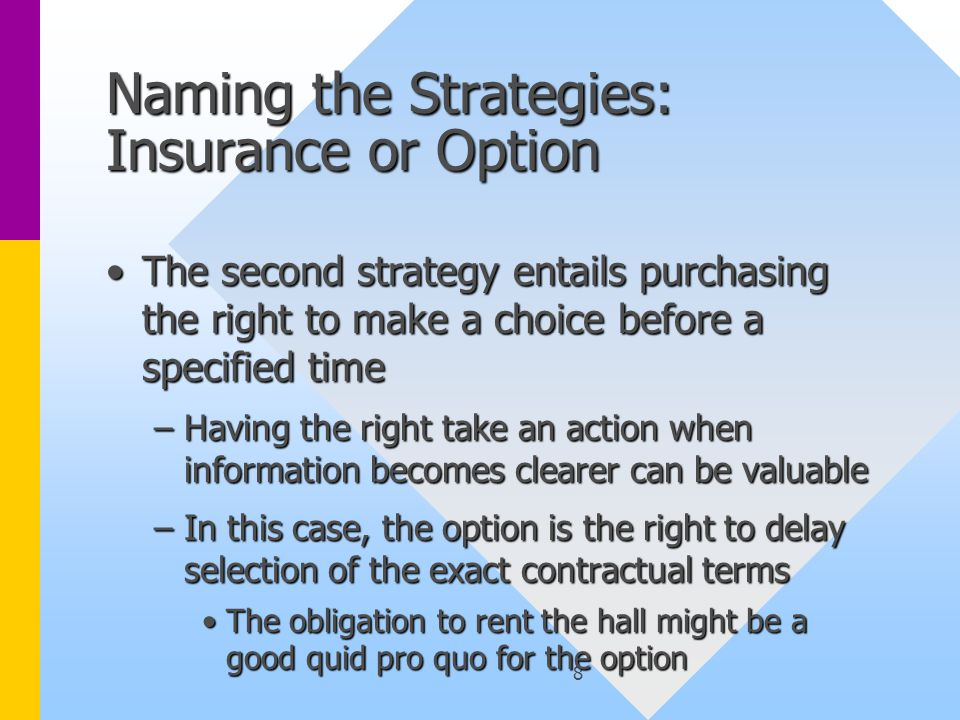 8 Naming the Strategies: Insurance or Option The second strategy entails purchasing the right to make a choice before a specified timeThe second strategy entails purchasing the right to make a choice before a specified time –Having the right take an action when information becomes clearer can be valuable –In this case, the option is the right to delay selection of the exact contractual terms The obligation to rent the hall might be a good quid pro quo for the optionThe obligation to rent the hall might be a good quid pro quo for the option
