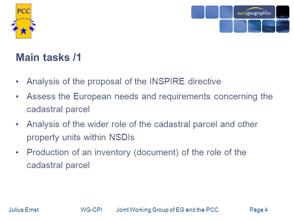 Julius ErnstWG-CPI Joint Working Group of EG and the PCCPage 4 Main tasks /1 Analysis of the proposal of the INSPIRE directive Assess the European needs and requirements concerning the cadastral parcel Analysis of the wider role of the cadastral parcel and other property units within NSDIs Production of an inventory (document) of the role of the cadastral parcel