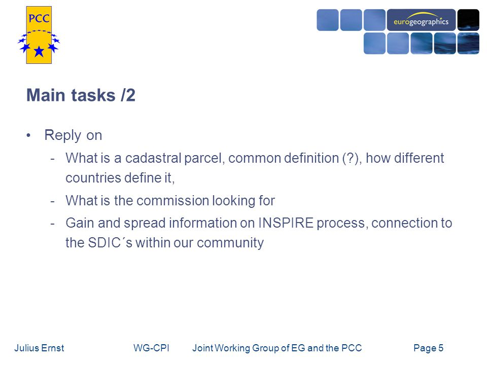 Julius ErnstWG-CPI Joint Working Group of EG and the PCCPage 6 Activities / 1 Work plan of the joint EG-PCC-Project adopted in Paris, March 2 nd 2005 1 st meeting of the WG: 31 st March-1 st April 2005 in Bruxelles 2 nd meeting of the WG: 15 th June 2005 in Luxembourg -New chair of the WG: Julius Ernst, AT Meeting of a core Team: 12 th -13 th July 2005 in Vienna -Draft of the questionnaire, letter, INSPIRE- analysis Discussion via email (Clare Hadley, Bozena Lipeij,..)
