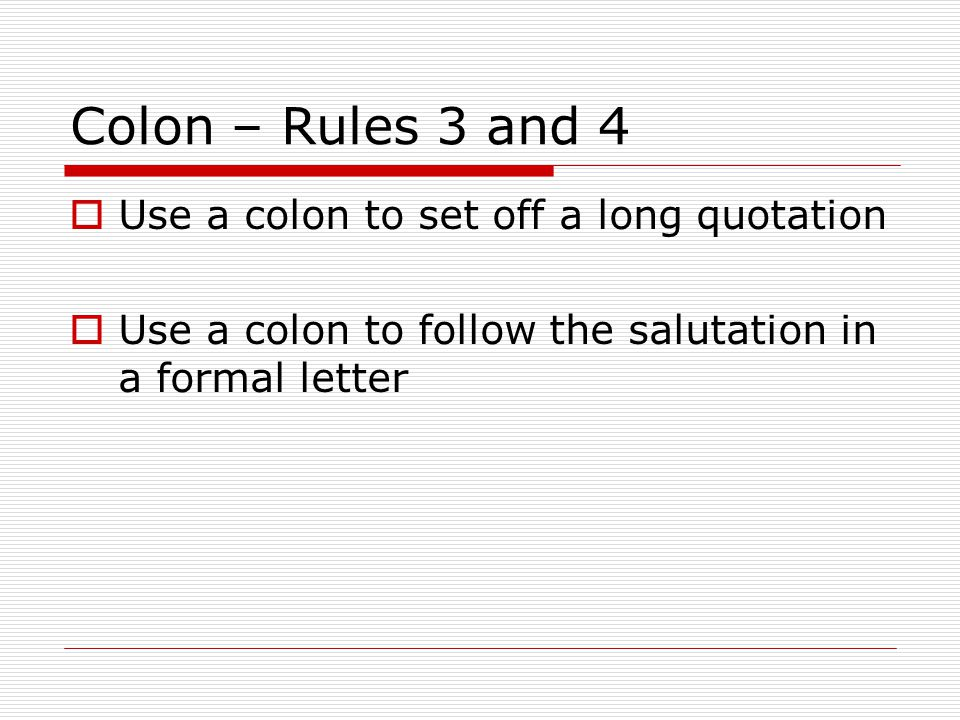 Colon – Rules 3 and 4  Use a colon to set off a long quotation  Use a colon to follow the salutation in a formal letter