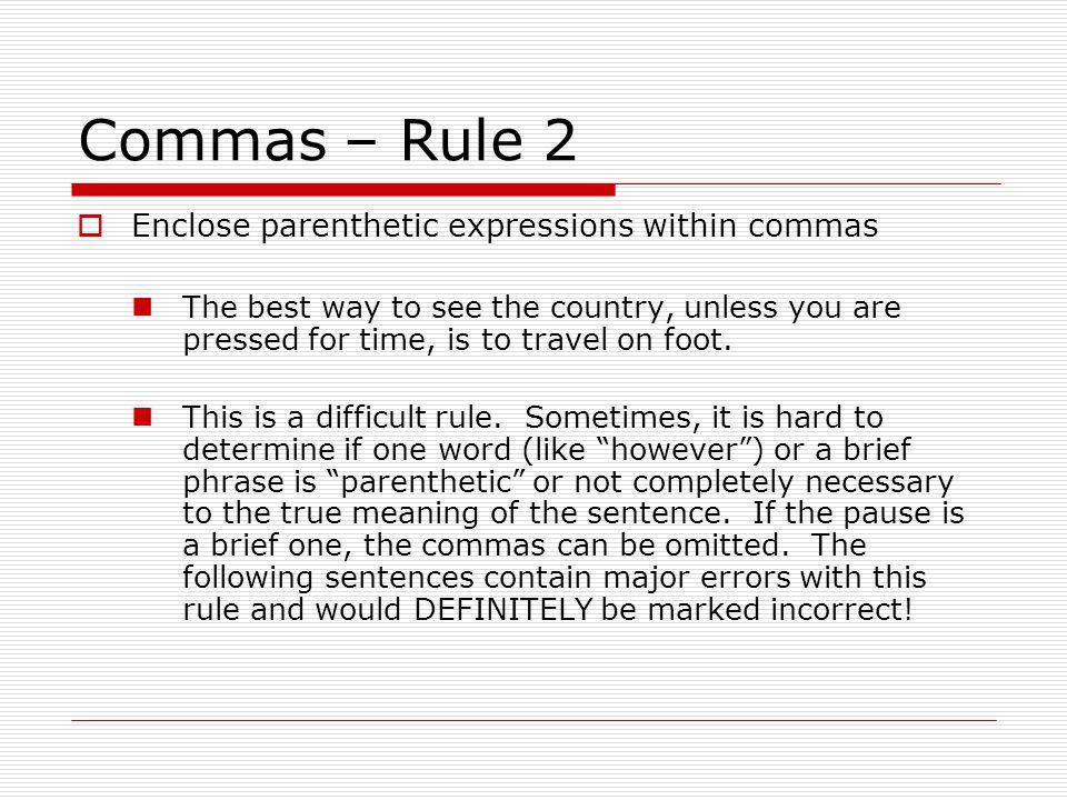 Commas – Rule 2  Enclose parenthetic expressions within commas The best way to see the country, unless you are pressed for time, is to travel on foot.