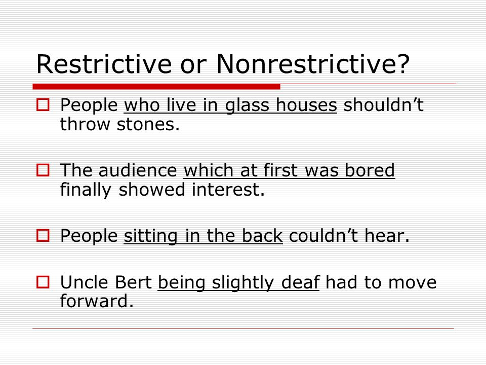Restrictive or Nonrestrictive.  People who live in glass houses shouldn't throw stones.