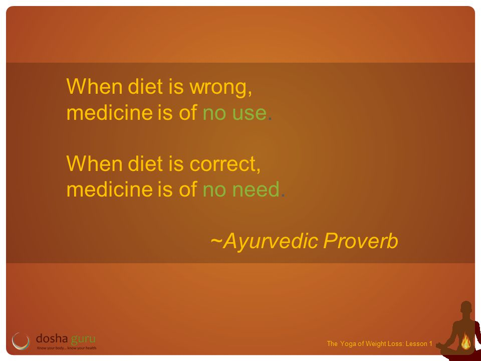 The Yoga of Weight Loss: Lesson 1 When diet is wrong, medicine is of no use.