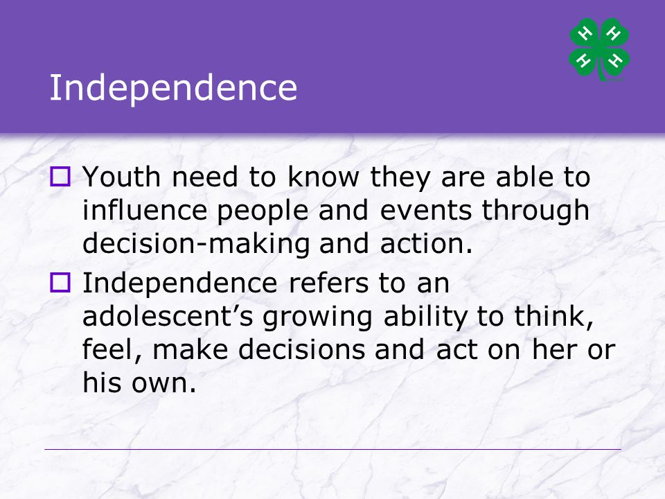 Independence  Youth need to know they are able to influence people and events through decision-making and action.