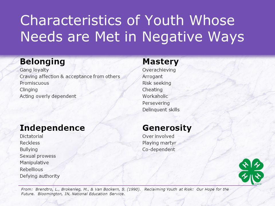 Characteristics of Youth Whose Needs are Met in Negative Ways Belonging Gang loyalty Craving affection & acceptance from others Promiscuous Clinging Acting overly dependent Mastery Overachieving Arrogant Risk seeking Cheating Workaholic Persevering Delinquent skills Independence Dictatorial Reckless Bullying Sexual prowess Manipulative Rebellious Defying authority Generosity Over involved Playing martyr Co-dependent From: Brendtro, L., Brokenleg, M., & Van Bockern, S.