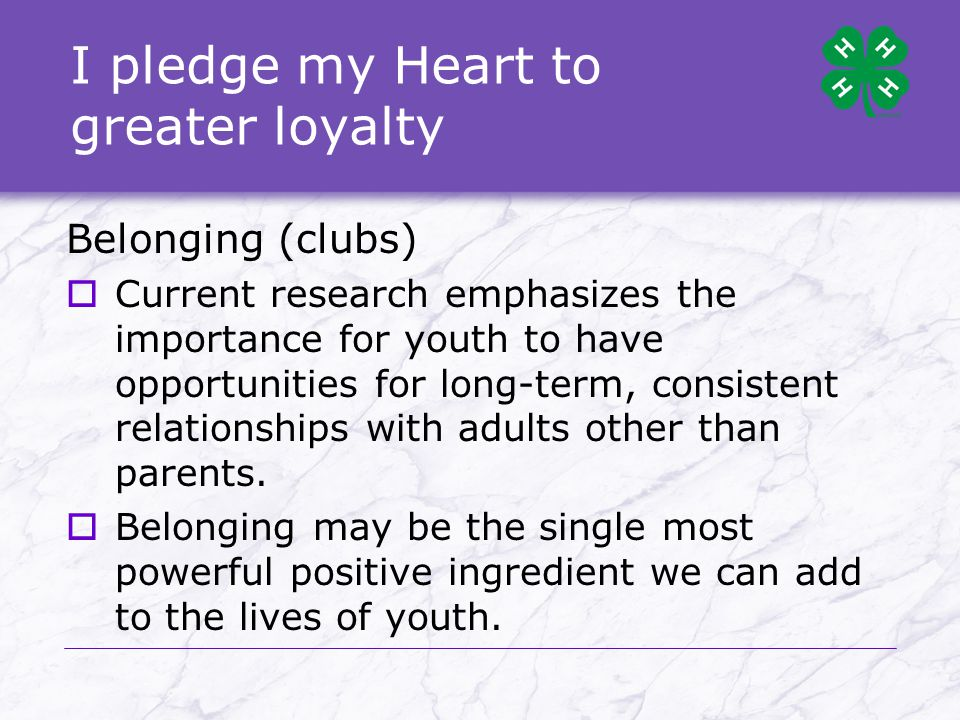 I pledge my Heart to greater loyalty Belonging (clubs)  Current research emphasizes the importance for youth to have opportunities for long-term, consistent relationships with adults other than parents.