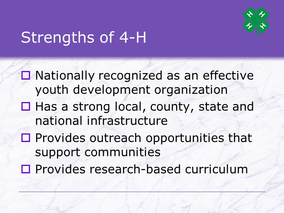 Strengths of 4-H (cont d)  Staff are youth development professionals trained in adult education and youth programming and are accessible resources  Has a record of successful partnerships with other youth-serving organizations including youth programs within the military