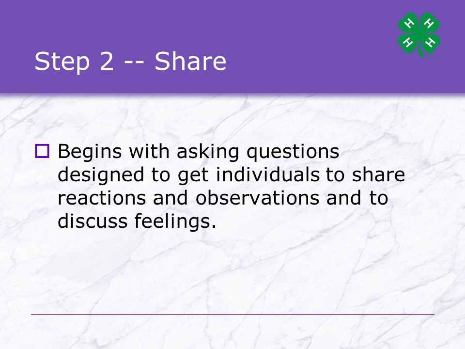 Step 2 -- Share  Begins with asking questions designed to get individuals to share reactions and observations and to discuss feelings.