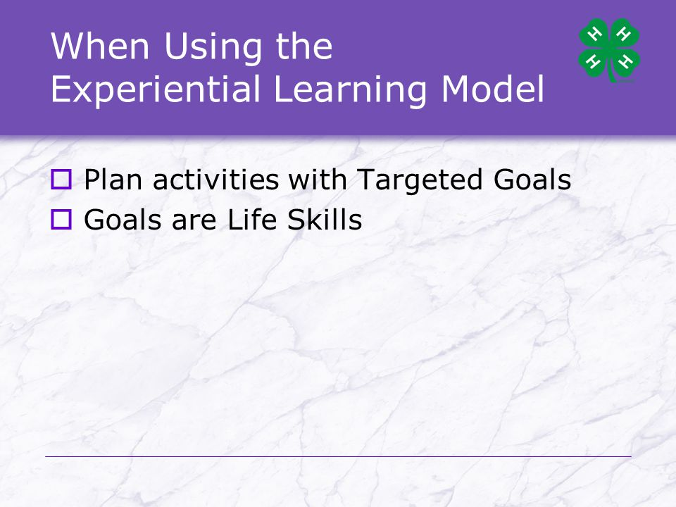 When Using the Experiential Learning Model  Plan activities with Targeted Goals  Goals are Life Skills