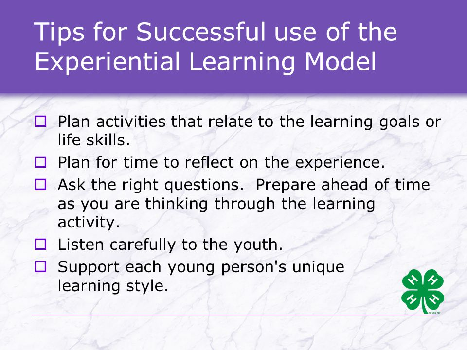 Tips for Successful use of the Experiential Learning Model  Plan activities that relate to the learning goals or life skills.