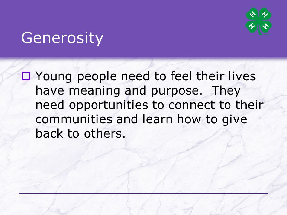 Generosity  Young people need to feel their lives have meaning and purpose.