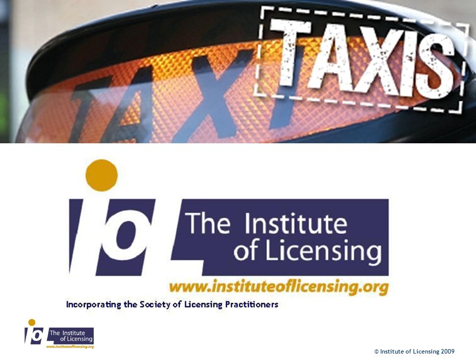 © Institute of Licensing 2009 General findings from Stage 1 Vehicles/1 –Standards of checks should be consistent –Should be clear division between taxi and PSV licensing –Should be clearer licensing provision and guidance relating to specialist vehicles such as limos etc.