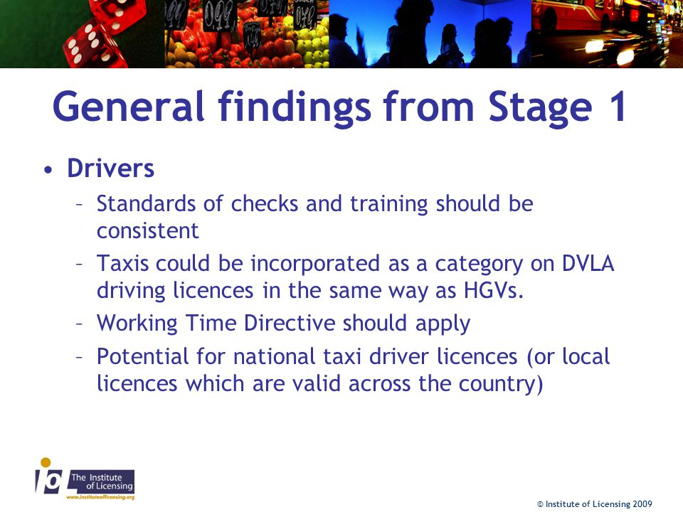 © Institute of Licensing 2009 General findings from Stage 1 Drivers –Standards of checks and training should be consistent –Taxis could be incorporated as a category on DVLA driving licences in the same way as HGVs.