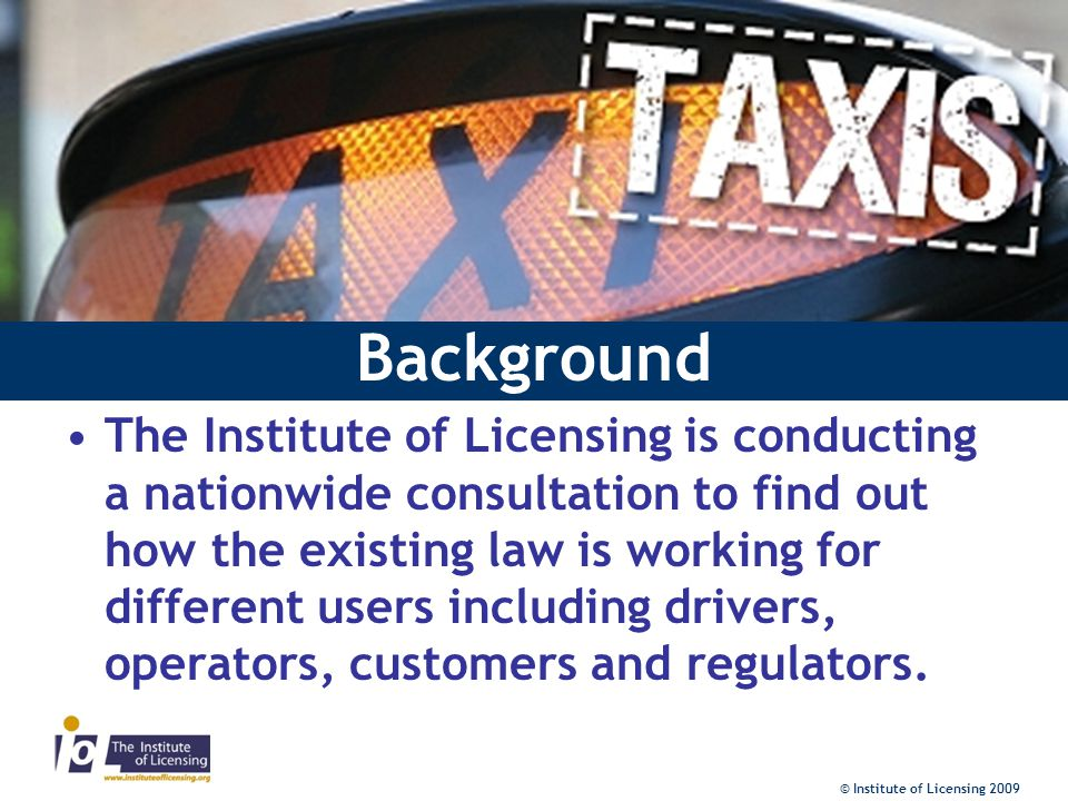 Background The Institute of Licensing is conducting a nationwide consultation to find out how the existing law is working for different users including drivers, operators, customers and regulators.
