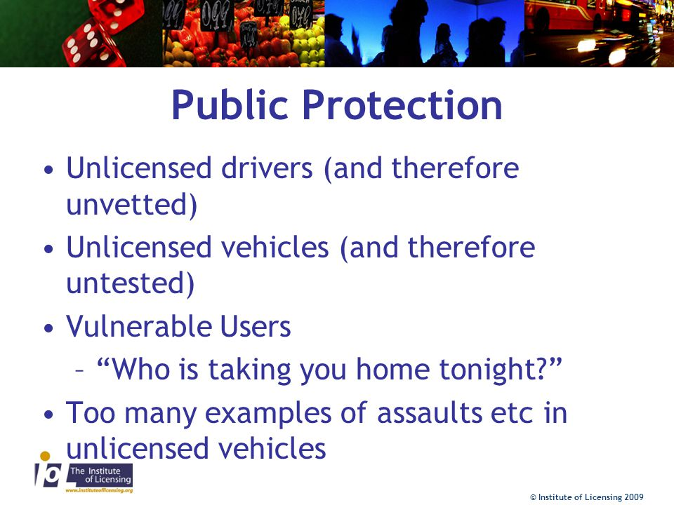 © Institute of Licensing 2009 Public Protection Unlicensed drivers (and therefore unvetted) Unlicensed vehicles (and therefore untested) Vulnerable Users – Who is taking you home tonight? Too many examples of assaults etc in unlicensed vehicles