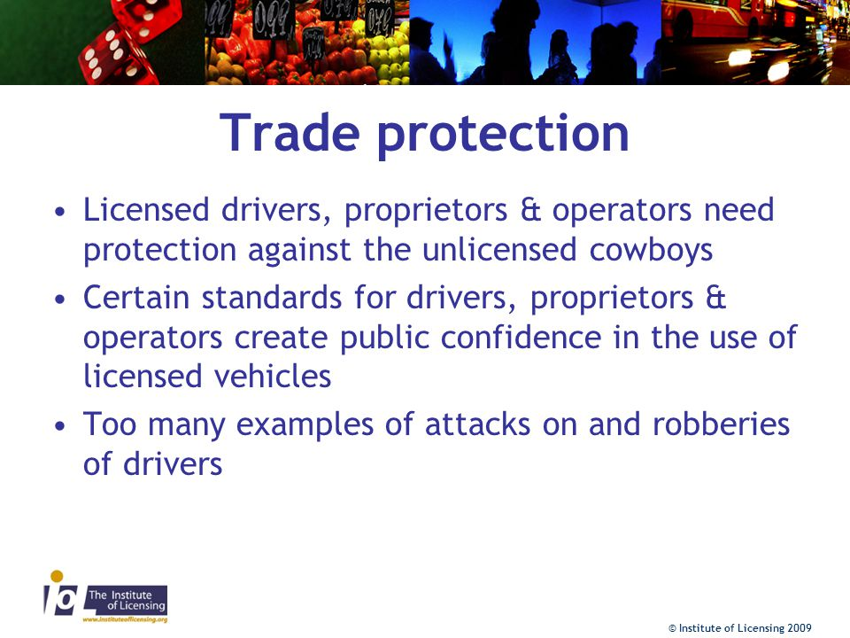© Institute of Licensing 2009 Trade protection Licensed drivers, proprietors & operators need protection against the unlicensed cowboys Certain standards for drivers, proprietors & operators create public confidence in the use of licensed vehicles Too many examples of attacks on and robberies of drivers