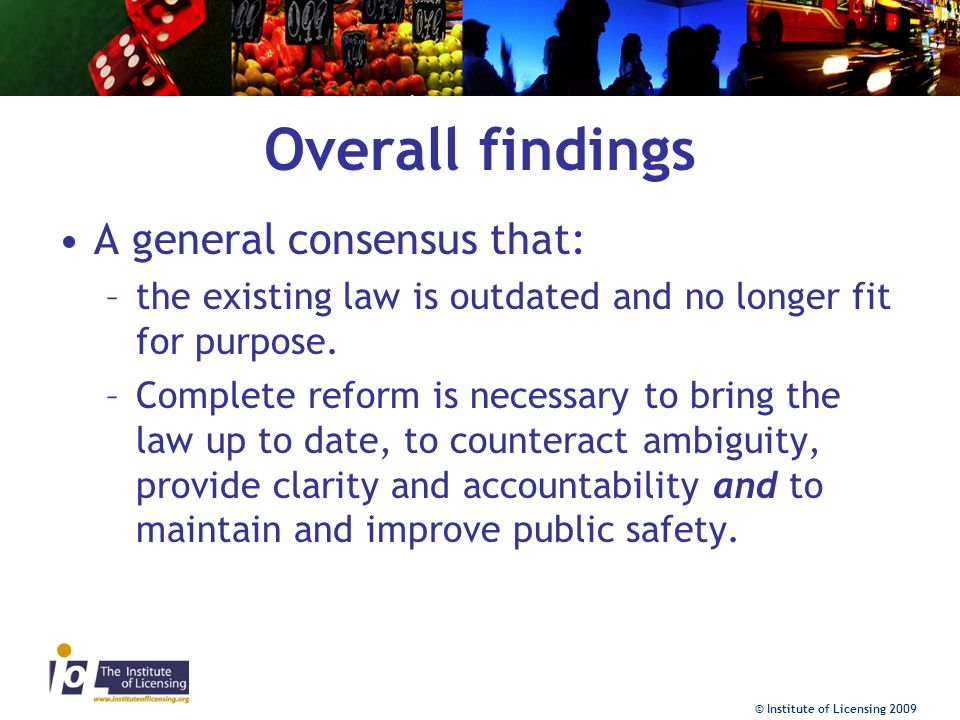 © Institute of Licensing 2009 Overall findings A general consensus that: –the existing law is outdated and no longer fit for purpose.