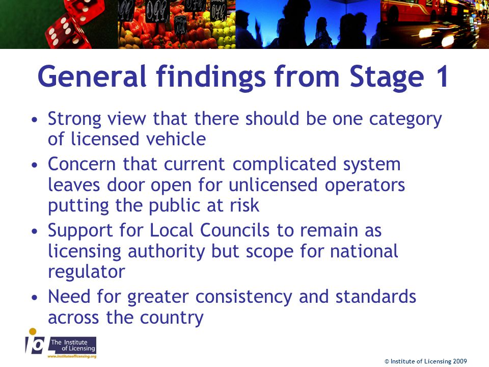 © Institute of Licensing 2009 General findings from Stage 1 Operators –Role of operator supported but more important is the need for clear record keeping by drivers/operators or vehicle owners