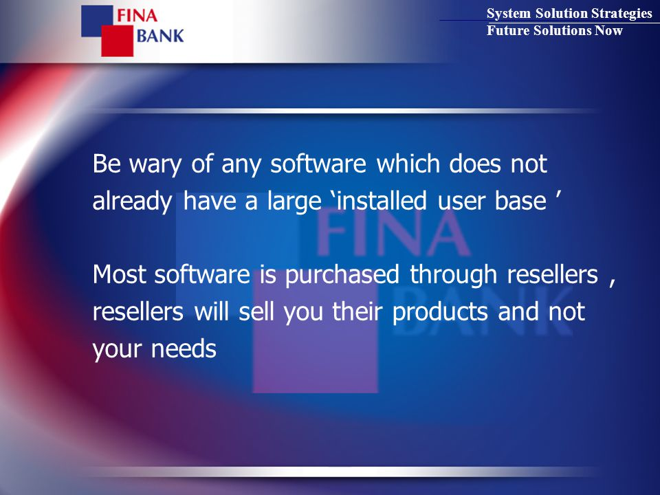 System Solution Strategies Future Solutions Now Be wary of any software which does not already have a large 'installed user base ' Most software is purchased through resellers, resellers will sell you their products and not your needs
