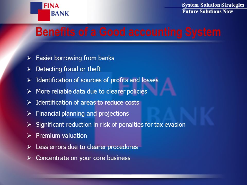 System Solution Strategies Future Solutions Now Benefits of a Good accounting System  Easier borrowing from banks  Detecting fraud or theft  Identification of sources of profits and losses  More reliable data due to clearer policies  Identification of areas to reduce costs  Financial planning and projections  Significant reduction in risk of penalties for tax evasion  Premium valuation  Less errors due to clearer procedures  Concentrate on your core business