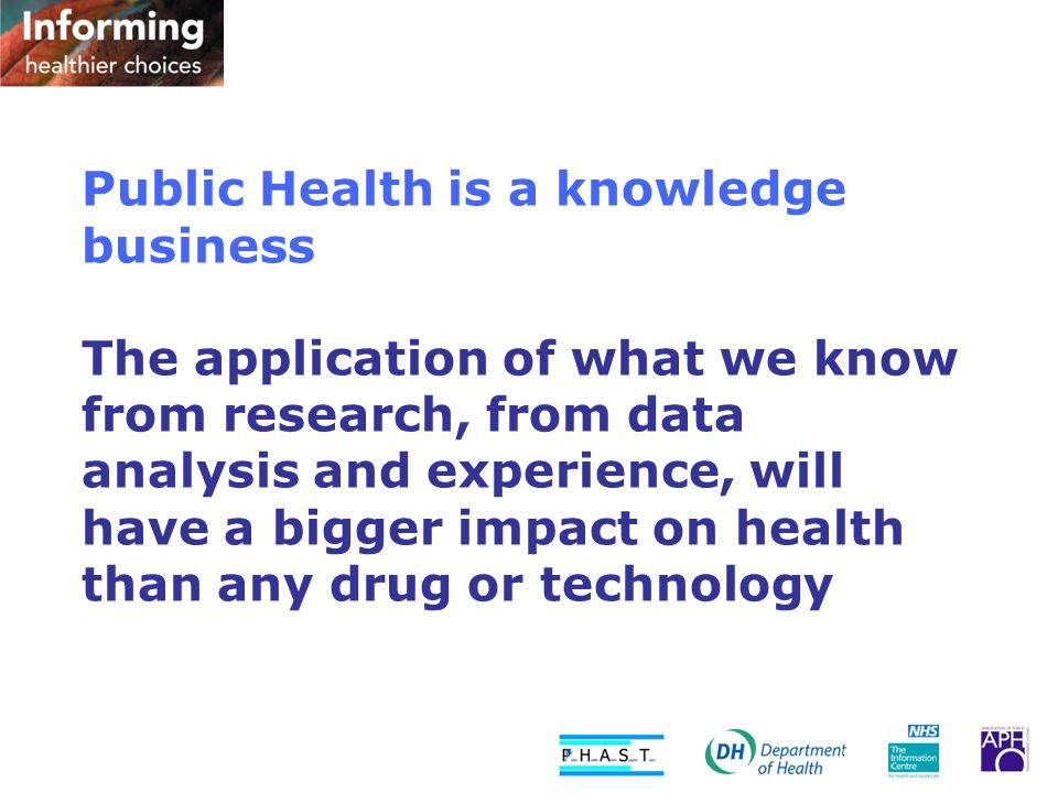 Public Health is a knowledge business The application of what we know from research, from data analysis and experience, will have a bigger impact on health than any drug or technology