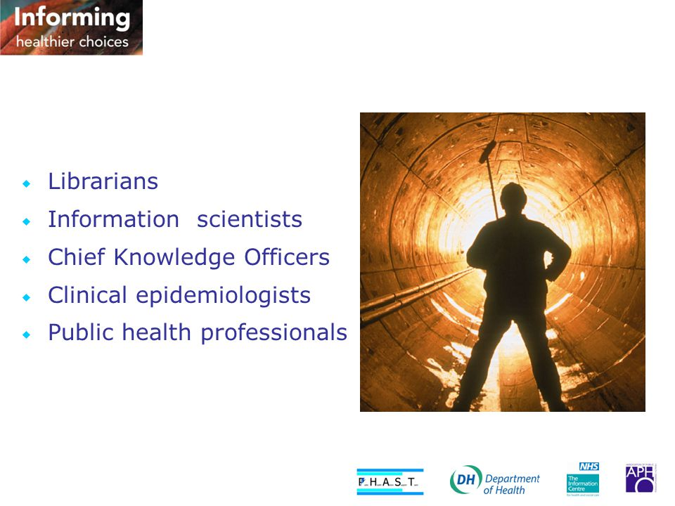  Librarians  Information scientists  Chief Knowledge Officers  Clinical epidemiologists  Public health professionals