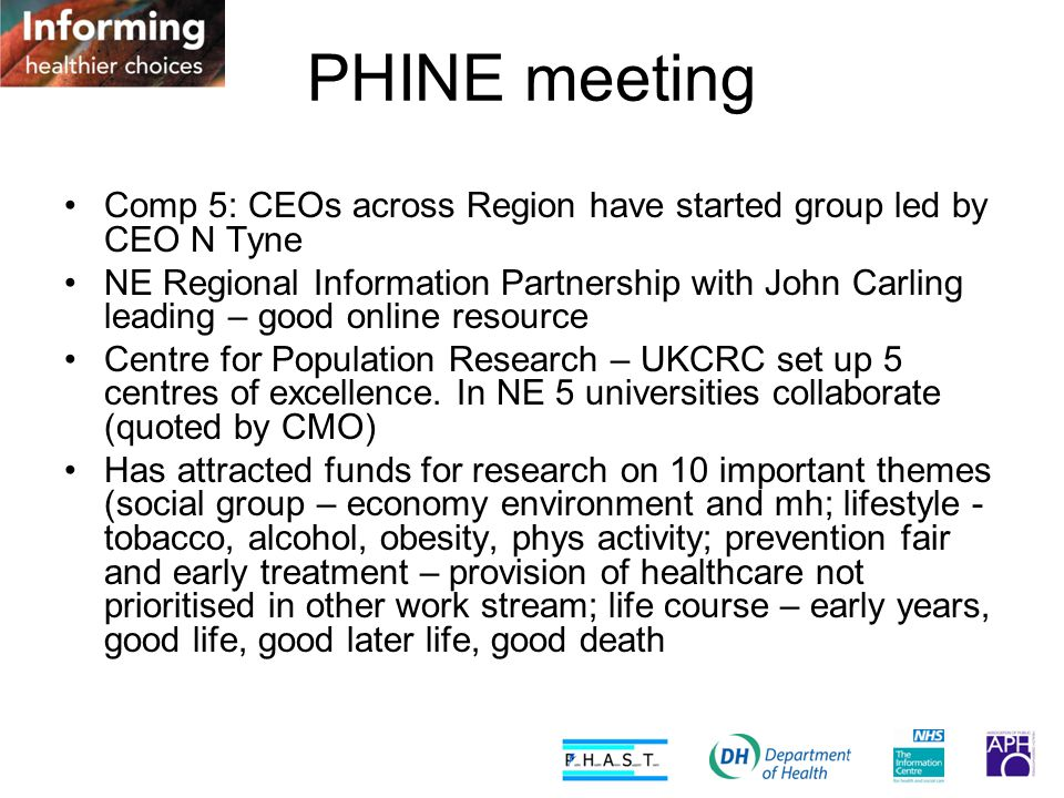 PHINE meeting Comp 5: CEOs across Region have started group led by CEO N Tyne NE Regional Information Partnership with John Carling leading – good online resource Centre for Population Research – UKCRC set up 5 centres of excellence.