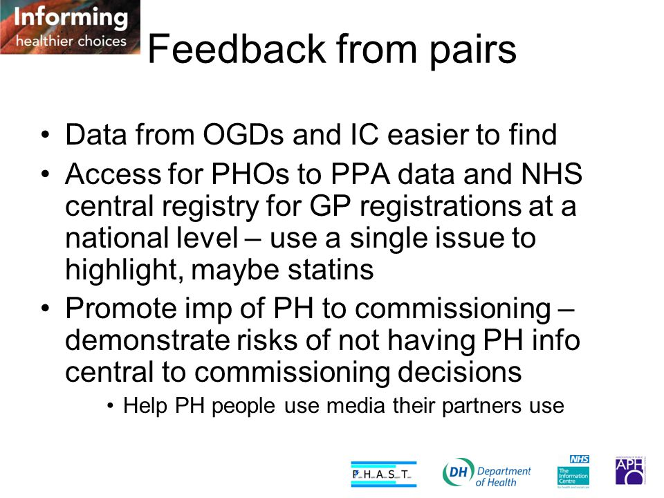 Feedback from pairs Data from OGDs and IC easier to find Access for PHOs to PPA data and NHS central registry for GP registrations at a national level – use a single issue to highlight, maybe statins Promote imp of PH to commissioning – demonstrate risks of not having PH info central to commissioning decisions Help PH people use media their partners use