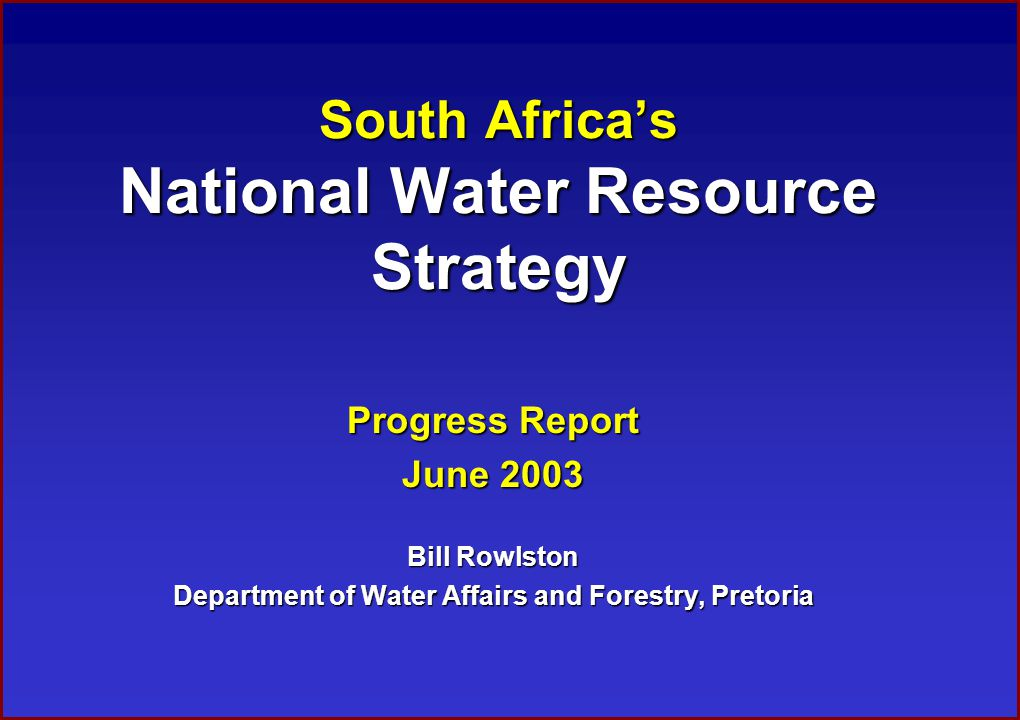 South Africa's National Water Resource Strategy Progress Report June 2003 Bill Rowlston Department of Water Affairs and Forestry, Pretoria