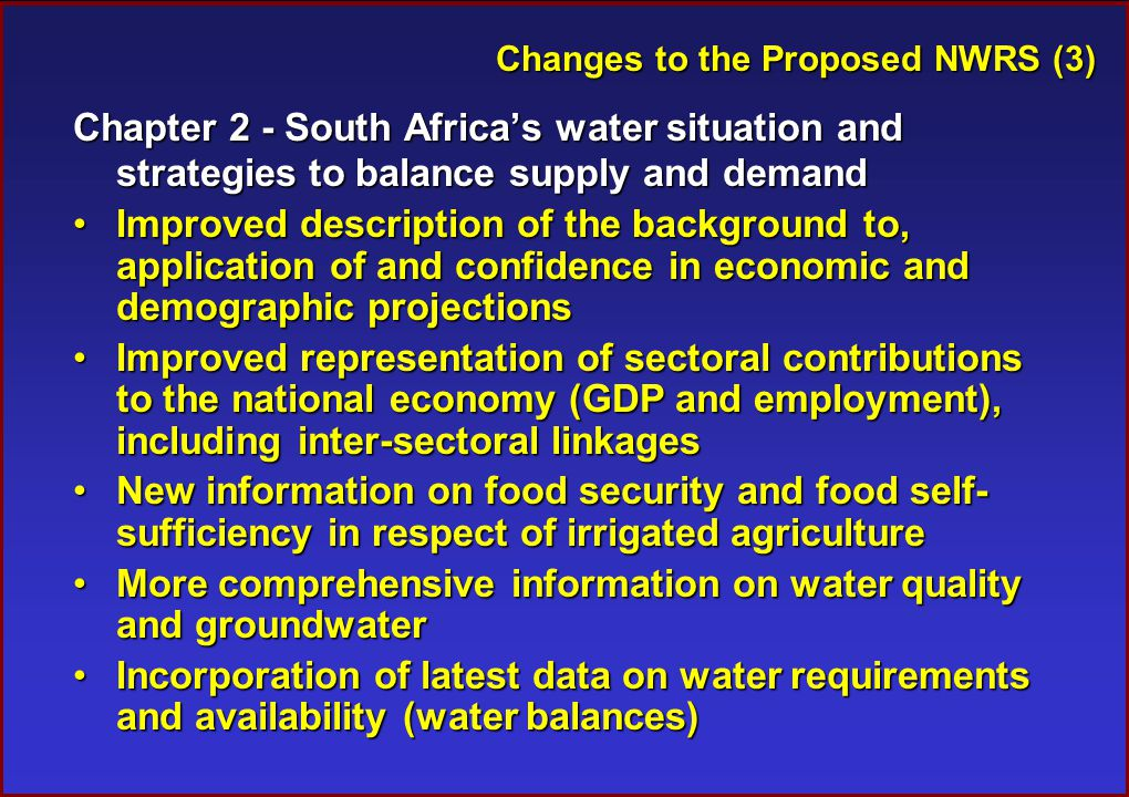Changes to the Proposed NWRS (3) Chapter 2 - South Africa's water situation and strategies to balance supply and demand Improved description of the background to, application of and confidence in economic and demographic projectionsImproved description of the background to, application of and confidence in economic and demographic projections Improved representation of sectoral contributions to the national economy (GDP and employment), including inter-sectoral linkagesImproved representation of sectoral contributions to the national economy (GDP and employment), including inter-sectoral linkages New information on food security and food self- sufficiency in respect of irrigated agricultureNew information on food security and food self- sufficiency in respect of irrigated agriculture More comprehensive information on water quality and groundwaterMore comprehensive information on water quality and groundwater Incorporation of latest data on water requirements and availability (water balances)Incorporation of latest data on water requirements and availability (water balances)