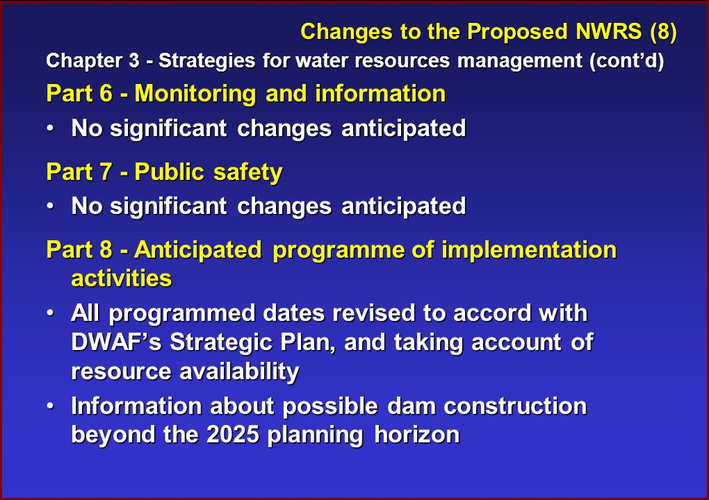 Changes to the Proposed NWRS (8) Chapter 3 - Strategies for water resources management (cont'd) Part 6 - Monitoring and information No significant changes anticipatedNo significant changes anticipated Part 7 - Public safety No significant changes anticipatedNo significant changes anticipated Part 8 - Anticipated programme of implementation activities All programmed dates revised to accord with DWAF's Strategic Plan, and taking account of resource availabilityAll programmed dates revised to accord with DWAF's Strategic Plan, and taking account of resource availability Information about possible dam construction beyond the 2025 planning horizonInformation about possible dam construction beyond the 2025 planning horizon
