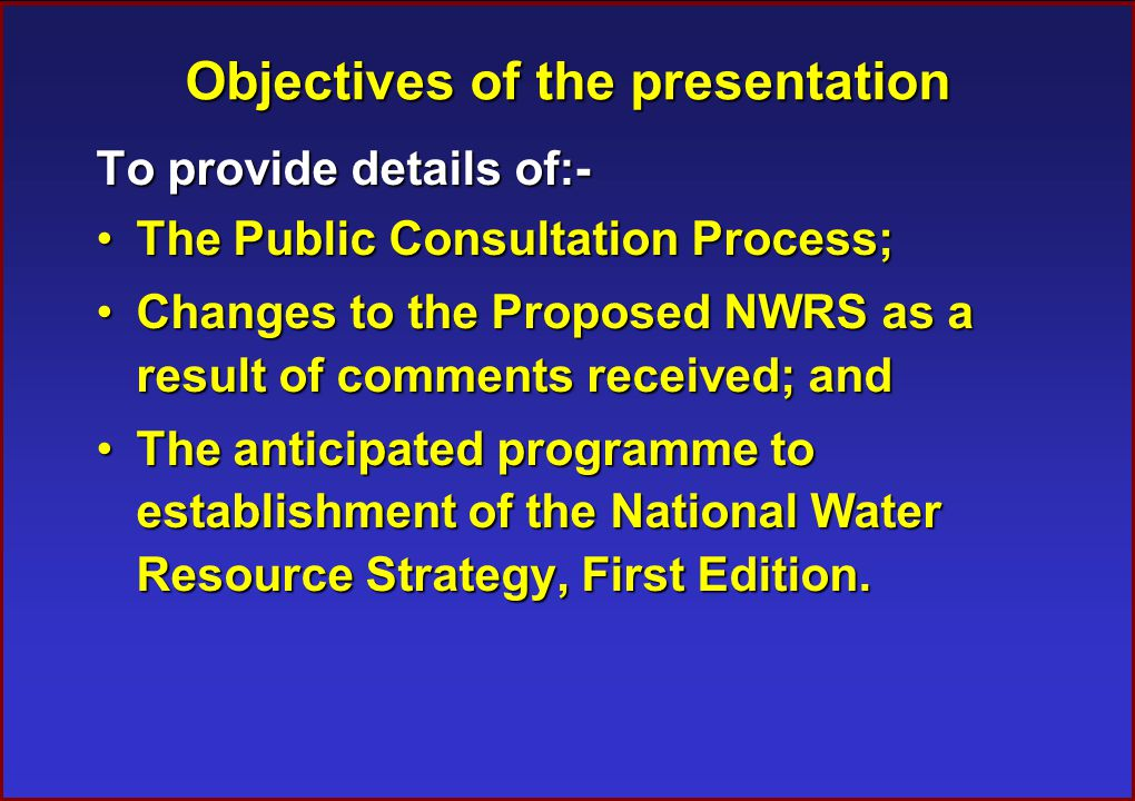 Objectives of the presentation To provide details of:- The Public Consultation Process;The Public Consultation Process; Changes to the Proposed NWRS as a result of comments received; andChanges to the Proposed NWRS as a result of comments received; and The anticipated programme to establishment of the National Water Resource Strategy, First Edition.The anticipated programme to establishment of the National Water Resource Strategy, First Edition.