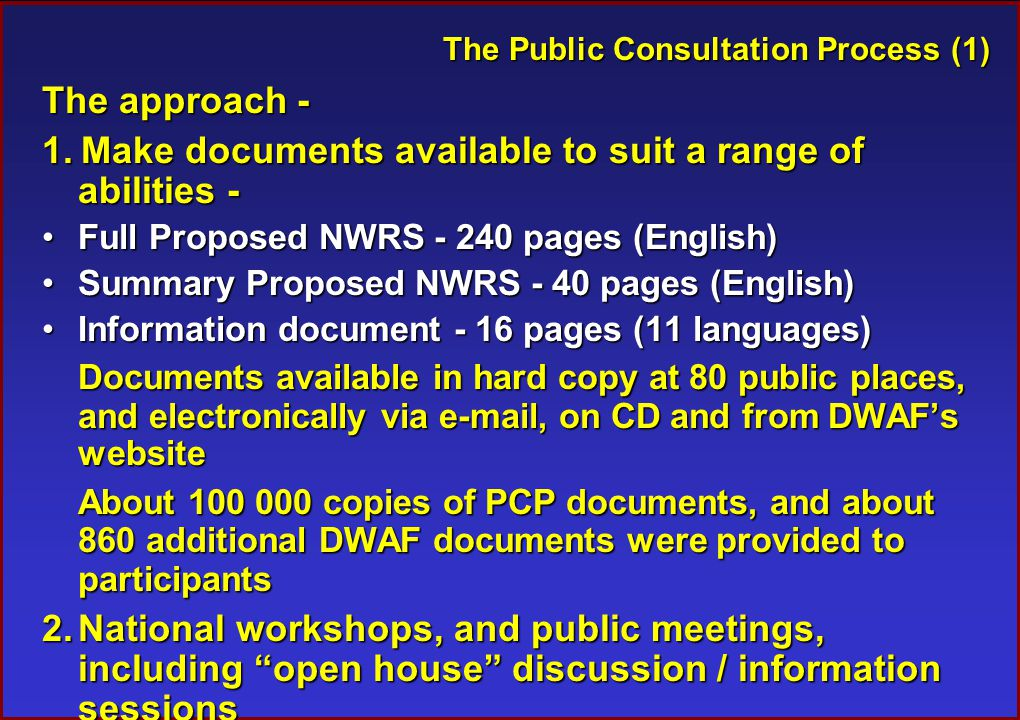 The Public Consultation Process (1) The approach - 1.Make documents available to suit a range of abilities - Full Proposed NWRS - 240 pages (English)Full Proposed NWRS - 240 pages (English) Summary Proposed NWRS - 40 pages (English)Summary Proposed NWRS - 40 pages (English) Information document - 16 pages (11 languages)Information document - 16 pages (11 languages) Documents available in hard copy at 80 public places, and electronically via e-mail, on CD and from DWAF's website About 100 000 copies of PCP documents, and about 860 additional DWAF documents were provided to participants 2.National workshops, and public meetings, including open house discussion / information sessions 3.Media advertisements, announcements and press releases, and radio interviews