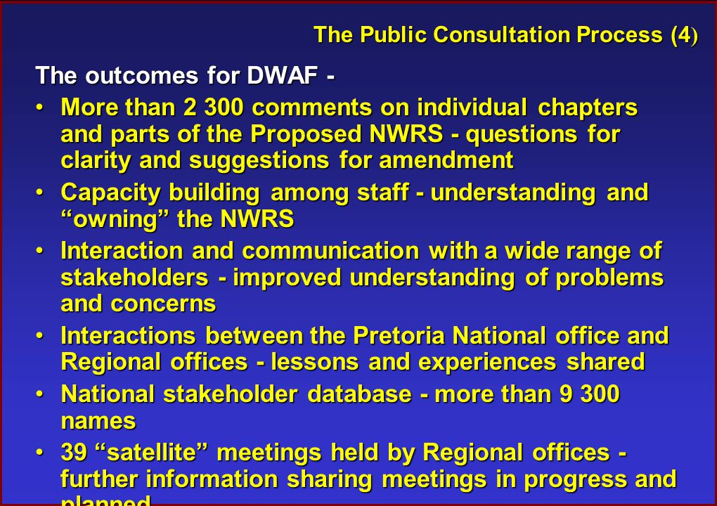 The Public Consultation Process (4 ) The outcomes for DWAF - More than 2 300 comments on individual chapters and parts of the Proposed NWRS - questions for clarity and suggestions for amendmentMore than 2 300 comments on individual chapters and parts of the Proposed NWRS - questions for clarity and suggestions for amendment Capacity building among staff - understanding and owning the NWRSCapacity building among staff - understanding and owning the NWRS Interaction and communication with a wide range of stakeholders - improved understanding of problems and concernsInteraction and communication with a wide range of stakeholders - improved understanding of problems and concerns Interactions between the Pretoria National office and Regional offices - lessons and experiences sharedInteractions between the Pretoria National office and Regional offices - lessons and experiences shared National stakeholder database - more than 9 300 namesNational stakeholder database - more than 9 300 names 39 satellite meetings held by Regional offices - further information sharing meetings in progress and planned39 satellite meetings held by Regional offices - further information sharing meetings in progress and planned