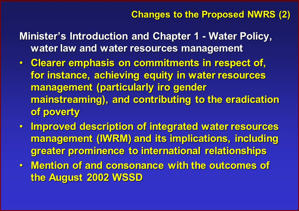 Changes to the Proposed NWRS (2) Minister's Introduction and Chapter 1 - Water Policy, water law and water resources management Clearer emphasis on commitments in respect of, for instance, achieving equity in water resources management (particularly iro gender mainstreaming), and contributing to the eradication of povertyClearer emphasis on commitments in respect of, for instance, achieving equity in water resources management (particularly iro gender mainstreaming), and contributing to the eradication of poverty Improved description of integrated water resources management (IWRM) and its implications, including greater prominence to international relationshipsImproved description of integrated water resources management (IWRM) and its implications, including greater prominence to international relationships Mention of and consonance with the outcomes of the August 2002 WSSDMention of and consonance with the outcomes of the August 2002 WSSD