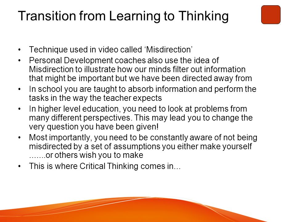 Transition from Learning to Thinking Technique used in video called 'Misdirection' Personal Development coaches also use the idea of Misdirection to illustrate how our minds filter out information that might be important but we have been directed away from In school you are taught to absorb information and perform the tasks in the way the teacher expects In higher level education, you need to look at problems from many different perspectives.