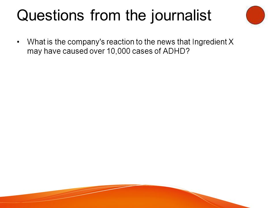 Questions from the journalist What is the company s reaction to the news that Ingredient X may have caused over 10,000 cases of ADHD?
