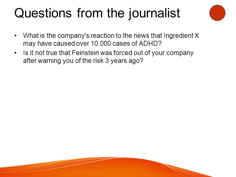 Questions from the journalist What is the company s reaction to the news that Ingredient X may have caused over 10,000 cases of ADHD.