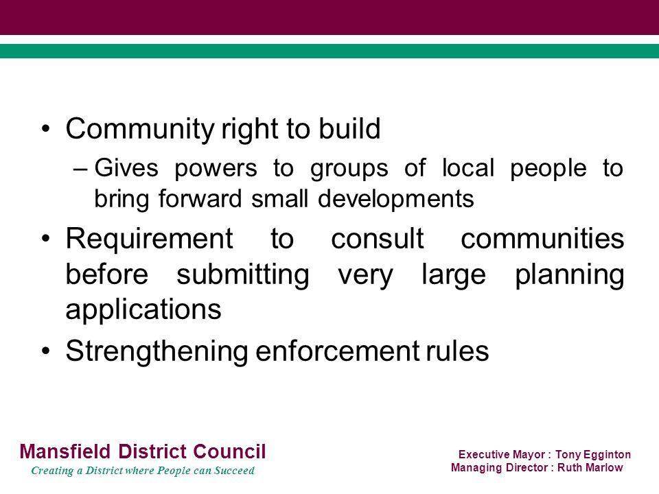 Executive Mayor : Tony Egginton Managing Director : Ruth Marlow Mansfield District Council Creating a District where People can Succeed Community right to build –Gives powers to groups of local people to bring forward small developments Requirement to consult communities before submitting very large planning applications Strengthening enforcement rules