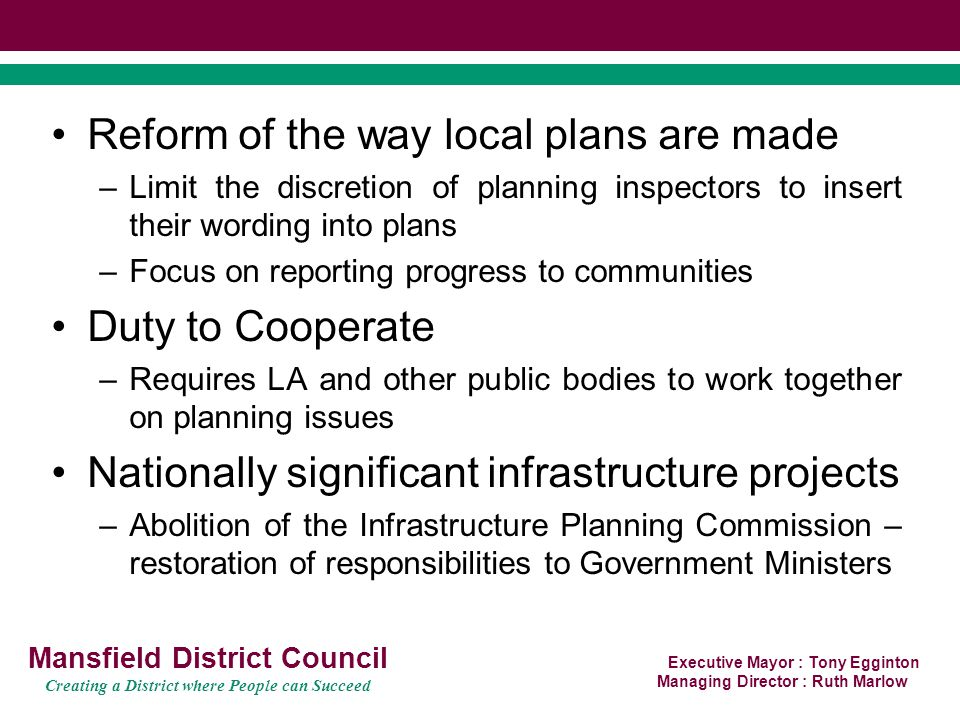 Executive Mayor : Tony Egginton Managing Director : Ruth Marlow Mansfield District Council Creating a District where People can Succeed Reform of the way local plans are made –Limit the discretion of planning inspectors to insert their wording into plans –Focus on reporting progress to communities Duty to Cooperate –Requires LA and other public bodies to work together on planning issues Nationally significant infrastructure projects –Abolition of the Infrastructure Planning Commission – restoration of responsibilities to Government Ministers