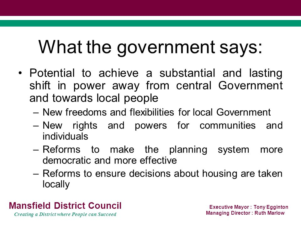 Executive Mayor : Tony Egginton Managing Director : Ruth Marlow Mansfield District Council Creating a District where People can Succeed What the government says: Potential to achieve a substantial and lasting shift in power away from central Government and towards local people –New freedoms and flexibilities for local Government –New rights and powers for communities and individuals –Reforms to make the planning system more democratic and more effective –Reforms to ensure decisions about housing are taken locally