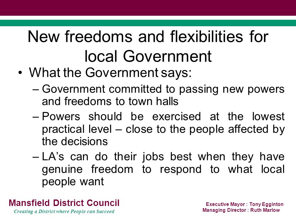 Executive Mayor : Tony Egginton Managing Director : Ruth Marlow Mansfield District Council Creating a District where People can Succeed New freedoms and flexibilities for local Government What the Government says: –Government committed to passing new powers and freedoms to town halls –Powers should be exercised at the lowest practical level – close to the people affected by the decisions –LA's can do their jobs best when they have genuine freedom to respond to what local people want